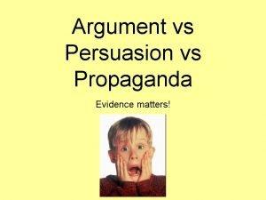 Argument vs Persuasion vs Propaganda Evidence matters Learning