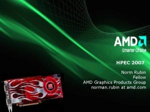 HPEC 2007 Norm Rubin Fellow AMD Graphics Products