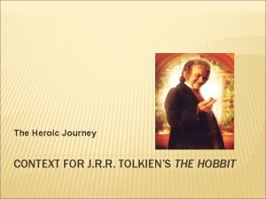 The Heroic Journey CONTEXT FOR J R R