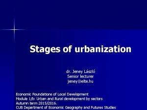 Stages of urbanization dr Jeney Lszl Senior lecturer