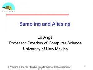 Sampling and Aliasing Ed Angel Professor Emeritus of