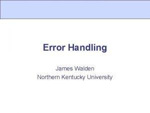 Error Handling James Walden Northern Kentucky University Topics