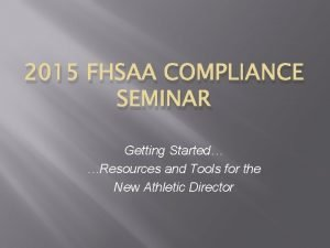 2015 FHSAA COMPLIANCE SEMINAR Getting Started Resources and