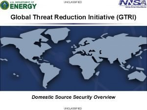 UNCLASSIFIED Defense Nuclear Nonproliferation Global Threat Reduction Initiative