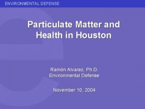 ENVIRONMENTAL DEFENSE Particulate Matter and Health in Houston
