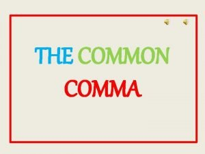 THE COMMON COMMA The comma is the most