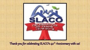 Thank you for celebrating SLACOs 40 th Anniversary
