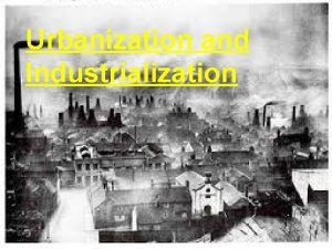 Urbanization and Industrialization Objectives 7 01 Assess the