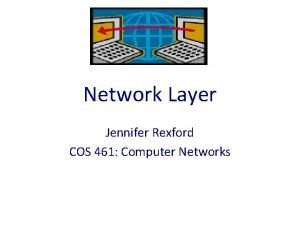 Network Layer Jennifer Rexford COS 461 Computer Networks