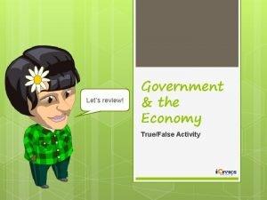 Lets review Government the Economy TrueFalse Activity TRUE