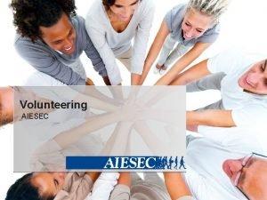 Volunteering AIESEC Volunteering Highlights 1 What is volunteering
