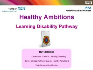 Healthy Ambitions Learning Disability Pathway David Harling Consultant