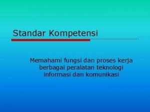 Standar Kompetensi Memahami fungsi dan proses kerja berbagai