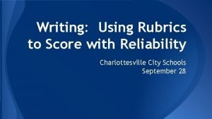 Writing Using Rubrics to Score with Reliability Charlottesville