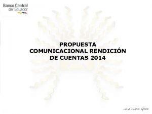 PROPUESTA COMUNICACIONAL RENDICIN DE CUENTAS 2014 OBJETIVOS Informar