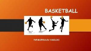 BASKETBALL PAPADOPOULOU VASILIKI THE BASKETBALL Team sport It