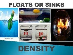 FLOATS OR SINKS DENSITY Density It is a
