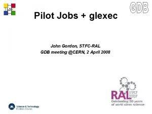 LCG Pilot Jobs glexec John Gordon STFCRAL GDB