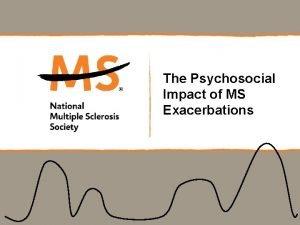 The Psychosocial Impact of MS Exacerbations An exacerbation