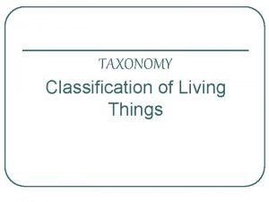 TAXONOMY Classification of Living Things Living Things l