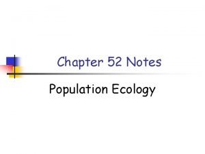 Chapter 52 Notes Population Ecology Characteristics of Populations