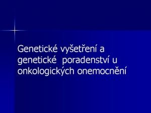 Genetick vyeten a genetick poradenstv u onkologickch onemocnn