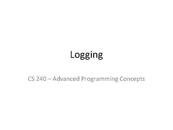 Logging CS 240 Advanced Programming Concepts Java Logging