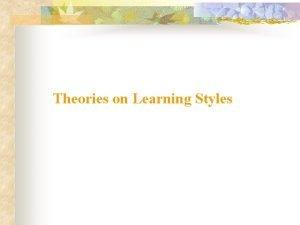 Theories on Learning Styles David Kolbs Learning Styles