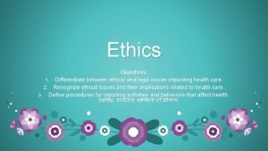 Ethics Objectives 1 Differentiate between ethical and legal