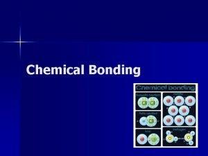 Chemical Bonding Bonding n A chemical bond is