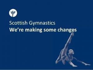 Scottish Gymnastics Were making some changes Why were