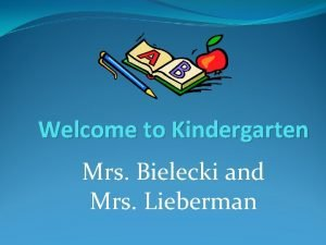 Welcome to Kindergarten Mrs Bielecki and Mrs Lieberman