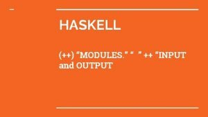 HASKELL MODULES INPUT and OUTPUT 2 Modules What