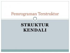 Pemrograman Terstruktur STRUKTUR KENDALI Struktur Kendali Struktur kendali