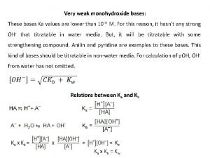 Very weak monohydroxide bases These bases Ka values