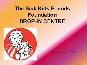 The Sick Kids Friends Foundation DROPIN CENTRE by