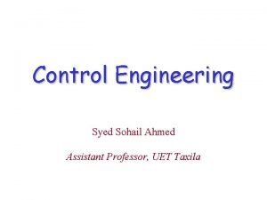 Control Engineering Syed Sohail Ahmed Assistant Professor UET