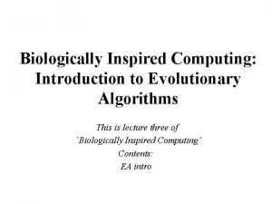Biologically Inspired Computing Introduction to Evolutionary Algorithms This