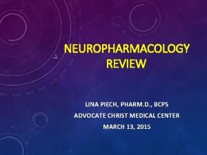 NEUROPHARMACOLOGY REVIEW LINA PIECH PHARM D BCPS ADVOCATE