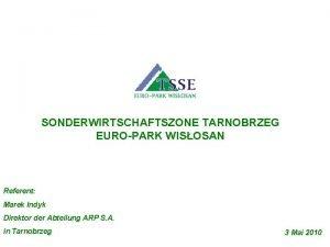 SONDERWIRTSCHAFTSZONE TARNOBRZEG EUROPARK WISOSAN Referent Marek Indyk Direktor