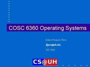 COSC 6360 Operating Systems JehanFranois Pris jfparisuh edu