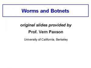 Worms and Botnets original slides provided by Prof
