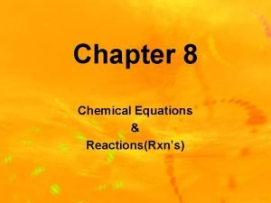 Chapter 8 Chemical Equations ReactionsRxns Chemical ReactionsRxns Chemical