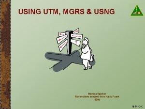 USING UTM MGRS USNG Monica Spicker Some slides
