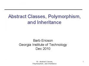 Abstract Classes Polymorphism and Inheritance Barb Ericson Georgia