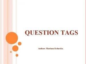 QUESTION TAGS Author Mariana Kolarska PRESENT TENSES 1