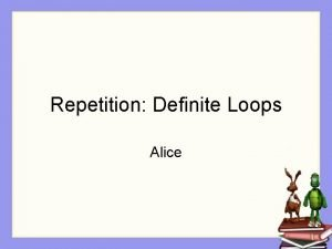 Repetition Definite Loops Alice Repetition In many kinds