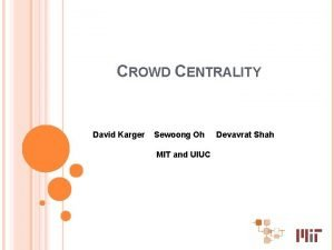 CROWD CENTRALITY David Karger Sewoong Oh MIT and