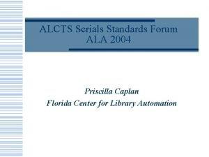 ALCTS Serials Standards Forum ALA 2004 Priscilla Caplan