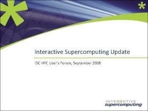Interactive Supercomputing Update IDC HPC Users Forum September